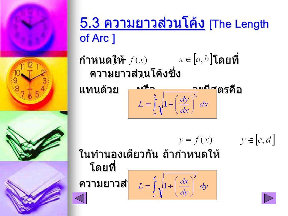 5.3 ความยาวส่วนโค้ง [The Length of Arc ] กำหนดให้ โดยที่ ความยาวส่วนโค้งซึ่ง แทนด้วย หรือ จะมีสูตรคือ ในทำนองเดียวกัน ถ้ากำหนดให้ โดยที่ ความยาวส่วนโค้งจะมีสูตรเป็น