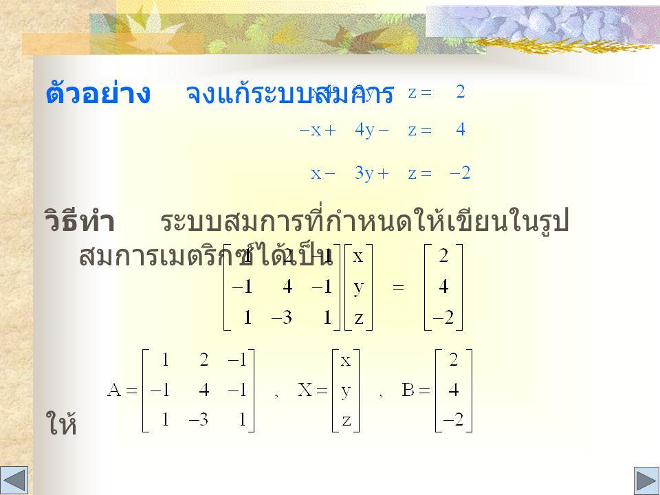 ตัวอย่าง จงแก้ระบบสมการ วิธีทำ ระบบสมการที่กำหนดให้เขียนในรูป สมการเมตริกซ์ได้เป็น ให้
