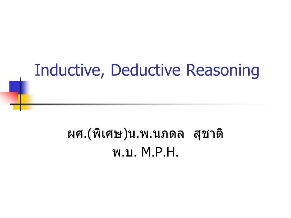 Inductive, Deductive Reasoning ผศ.( พิเศษ ) น. พ. นภดล สุชาติ พ. บ. M.P.H.