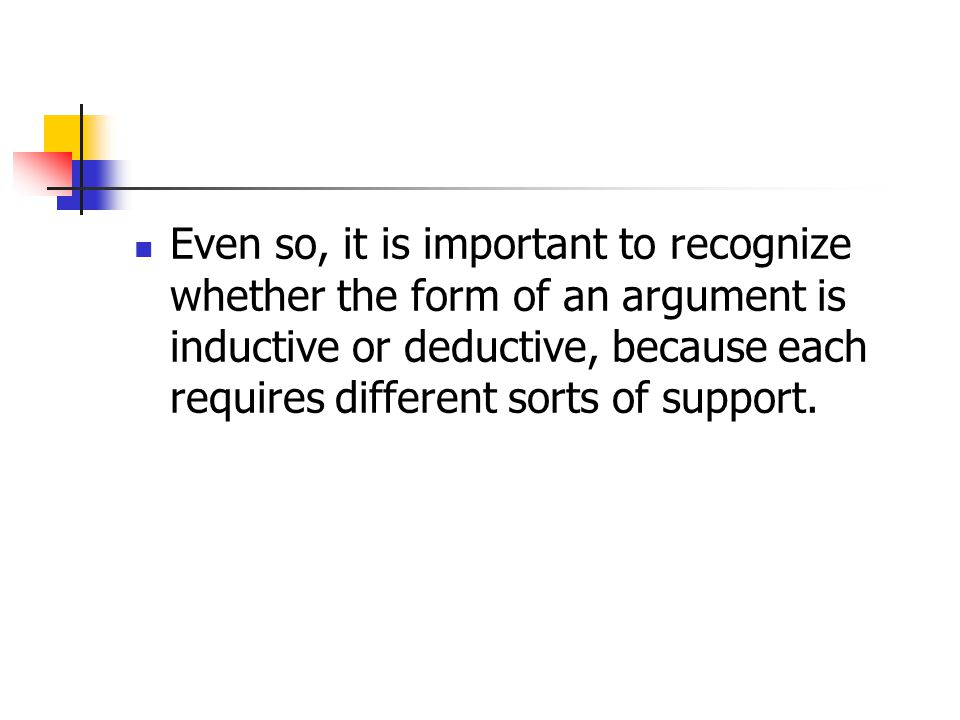 Even so, it is important to recognize whether the form of an argument is inductive or deductive, because each requires different sorts of support.