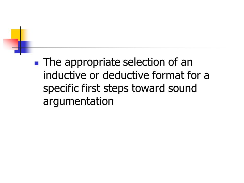 The appropriate selection of an inductive or deductive format for a specific first steps toward sound argumentation