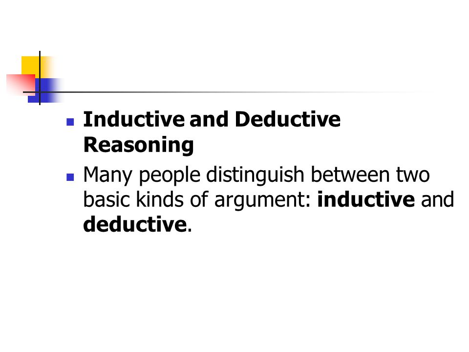 Inductive and Deductive Reasoning Many people distinguish between two basic kinds of argument: inductive and deductive.