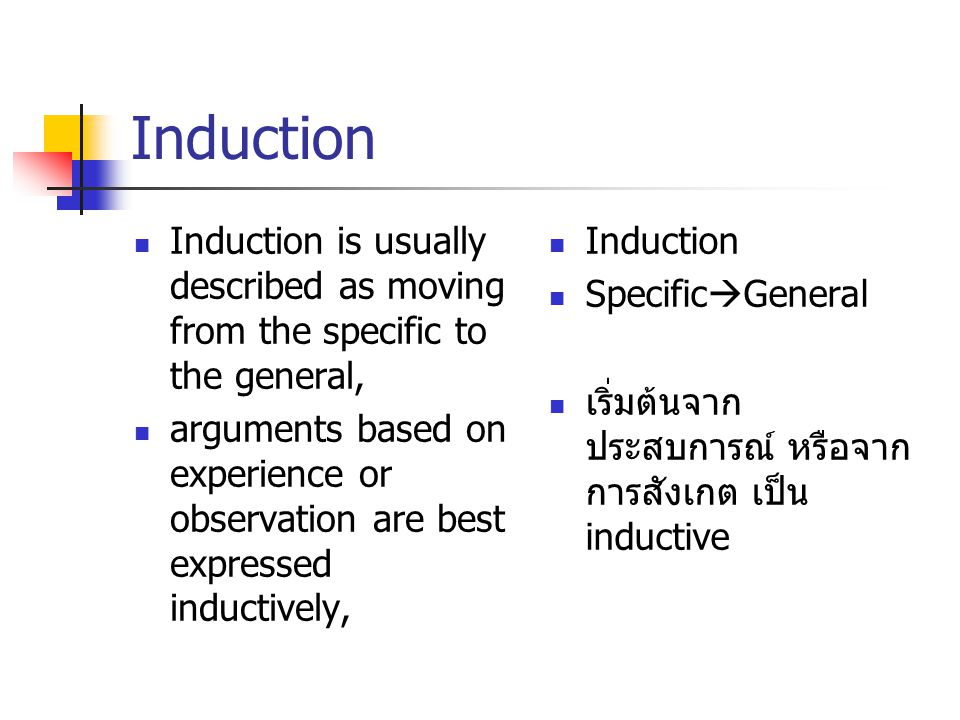 Induction Induction is usually described as moving from the specific to the general, arguments based on experience or observation are best expressed inductively, Induction Specific  General เริ่มต้นจาก ประสบการณ์ หรือจาก การสังเกต เป็น inductive