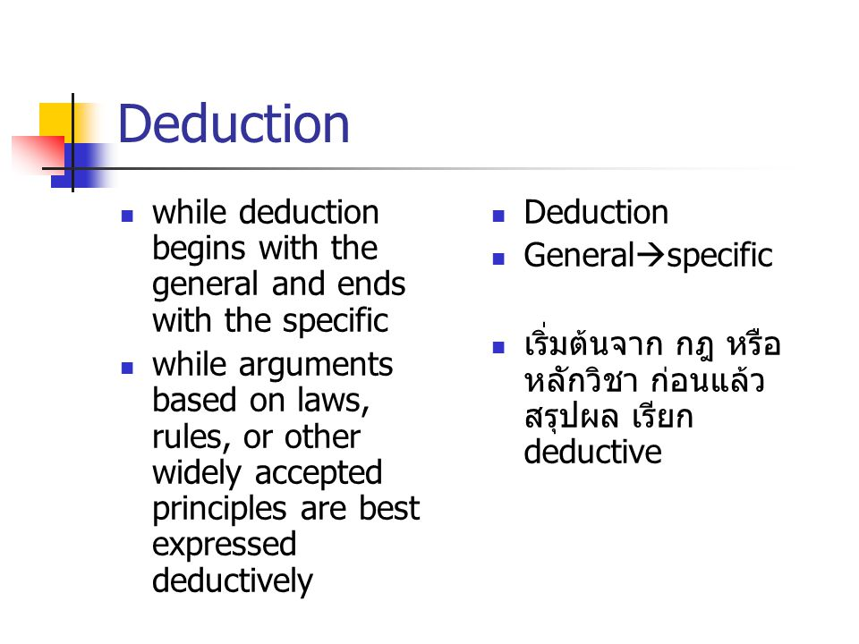 Deduction while deduction begins with the general and ends with the specific while arguments based on laws, rules, or other widely accepted principles are best expressed deductively Deduction General  specific เริ่มต้นจาก กฎ หรือ หลักวิชา ก่อนแล้ว สรุปผล เรียก deductive