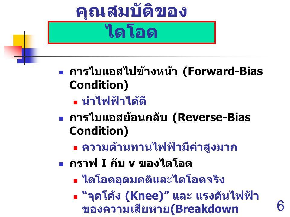 6 คุณสมบัติของ ไดโอด การไบแอสไปข้างหน้า (Forward-Bias Condition) นำไฟฟ้าได้ดี การไบแอสย้อนกลับ (Reverse-Bias Condition) ความต้านทานไฟฟ้ามีค่าสูงมาก กราฟ I กับ v ของไดโอด ไดโอดอุดมคติและไดโอดจริง จุดโค้ง (Knee) และ แรงดันไฟฟ้า ของความเสียหาย (Breakdown Voltage) แบ่งออกเป็น 3 บริเวณ