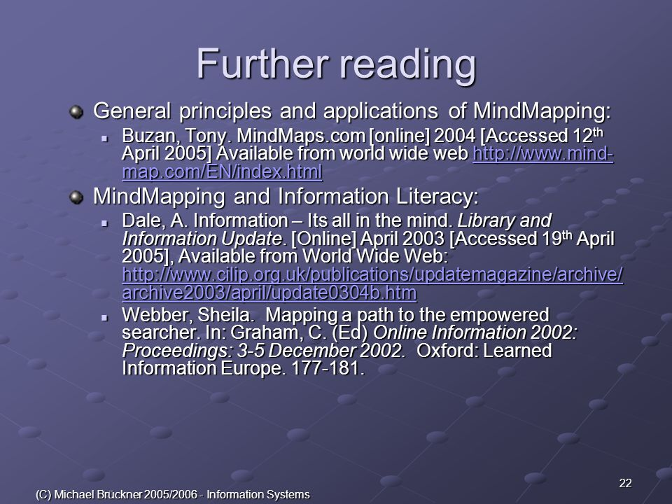 22 (C) Michael Brückner 2005/2006 - Information Systems Further reading General principles and applications of MindMapping: Buzan, Tony. MindMaps.com