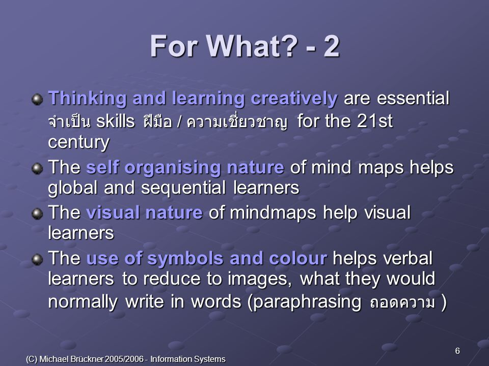 7 (C) Michael Brückner 2005/2006 - Information Systems Logical and creative at the same time Mind mapping allows us to work with the whole brain สมอง and think both logically สอดคล้องกับ หลักเหตุผล ( ความคิด ) and creatively ซึ่งสามารถสร้าง at the same time.