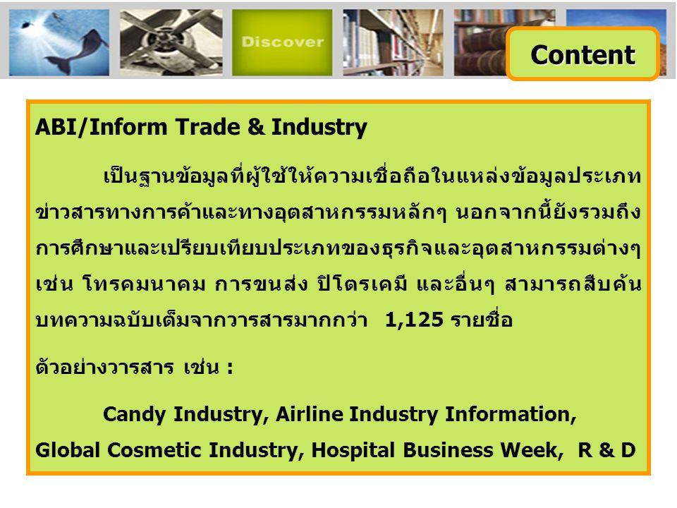 ABI/Inform Trade & Industry เป็นฐานข้อมูลที่ผู้ใช้ให้ความเชื่อถือในแหล่งข้อมูลประเภท ข่าวสารทางการค้าและทางอุตสาหกรรมหลักๆ นอกจากนี้ยังรวมถึง การศึกษา