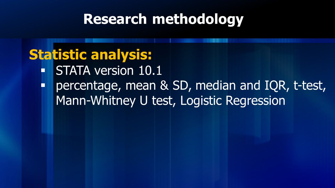 Research methodology Statistic analysis:  STATA version 10.1  percentage, mean & SD, median and IQR, t-test, Mann-Whitney U test, Logistic Regression