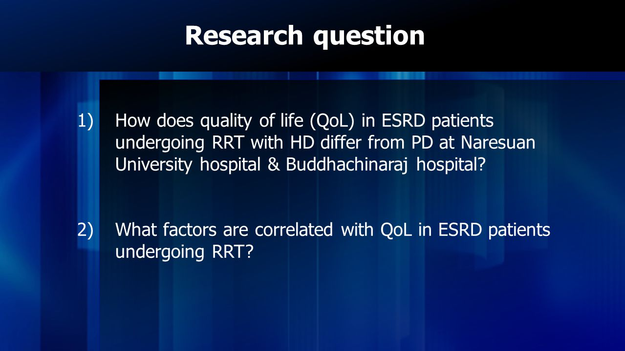 Research hypothesis Patients with ESRD undergoing RRT with PD has QoL better than patients undergoing HD and factors that we study is related to the QoL of ESRD patients.
