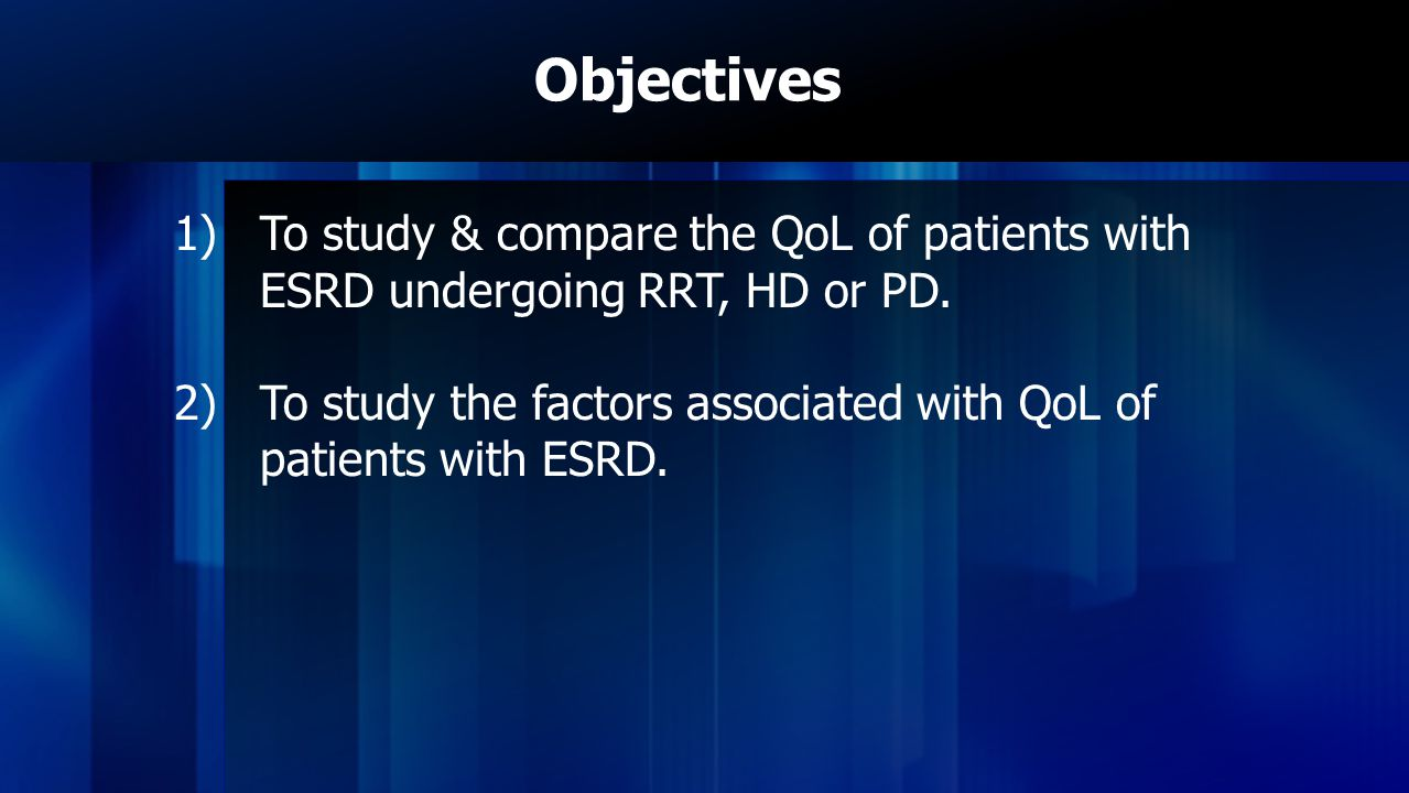 Objectives 1)To study & compare the QoL of patients with ESRD undergoing RRT, HD or PD.