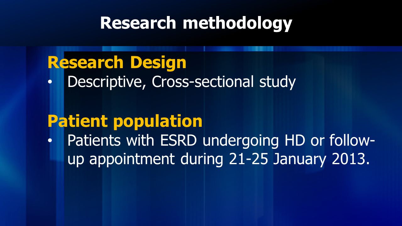 Research methodology Research Design Descriptive, Cross-sectional study Patient population Patients with ESRD undergoing HD or follow- up appointment during 21-25 January 2013.