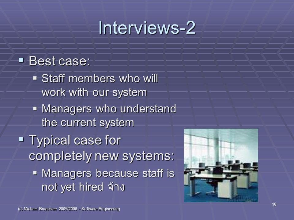 (c) Michael Brueckner 2005/ Software Engineering 10 Interviews-2  Best case:  Staff members who will work with our system  Managers who understand the current system  Typical case for completely new systems:  Managers because staff is not yet hired จ้าง
