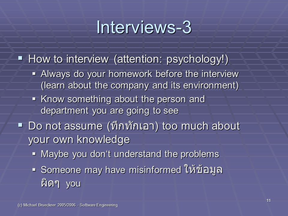 (c) Michael Brueckner 2005/ Software Engineering 11 Interviews-3  How to interview (attention: psychology!)  Always do your homework before the interview (learn about the company and its environment)  Know something about the person and department you are going to see  Do not assume ( ทึกทักเอา ) too much about your own knowledge  Maybe you don't understand the problems  Someone may have misinformed ให้ข้อมูล ผิดๆ you