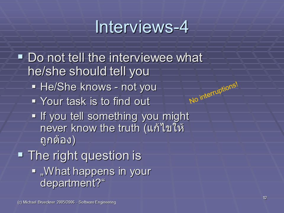 "(c) Michael Brueckner 2005/2006 - Software Engineering 12 Interviews-4  Do not tell the interviewee what he/she should tell you  He/She knows - not you  Your task is to find out  If you tell something you might never know the truth ( แก้ไขให้ ถูกต้อง )  The right question is  ""What happens in your department No interruptions!"