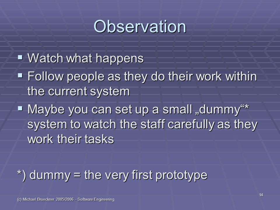 "(c) Michael Brueckner 2005/ Software Engineering 14 Observation  Watch what happens  Follow people as they do their work within the current system  Maybe you can set up a small ""dummy * system to watch the staff carefully as they work their tasks *) dummy = the very first prototype"