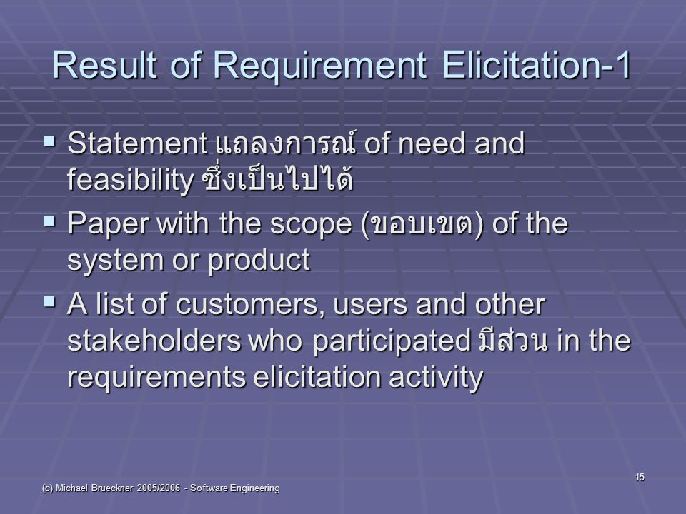 (c) Michael Brueckner 2005/ Software Engineering 15 Result of Requirement Elicitation-1  Statement แถลงการณ์ of need and feasibility ซึ่งเป็นไปได้  Paper with the scope ( ขอบเขต ) of the system or product  A list of customers, users and other stakeholders who participated มีส่วน in the requirements elicitation activity