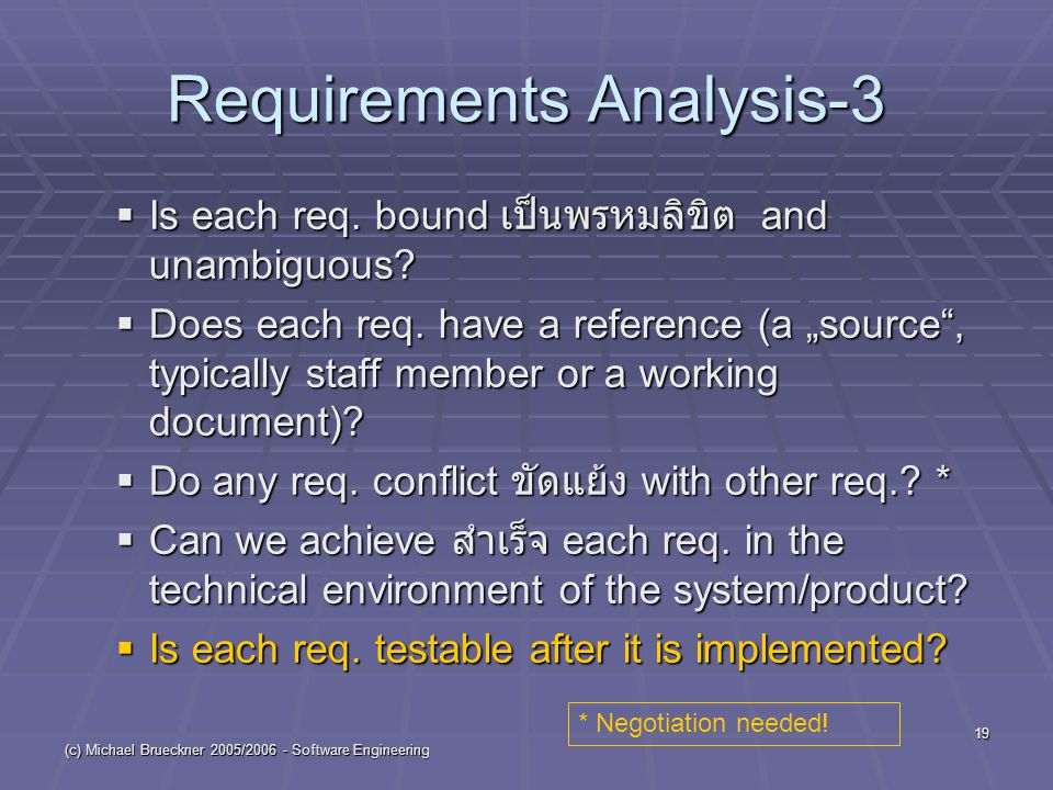 (c) Michael Brueckner 2005/2006 - Software Engineering 19 Requirements Analysis-3  Is each req. bound เป็นพรหมลิขิต and unambiguous?  Does each req.
