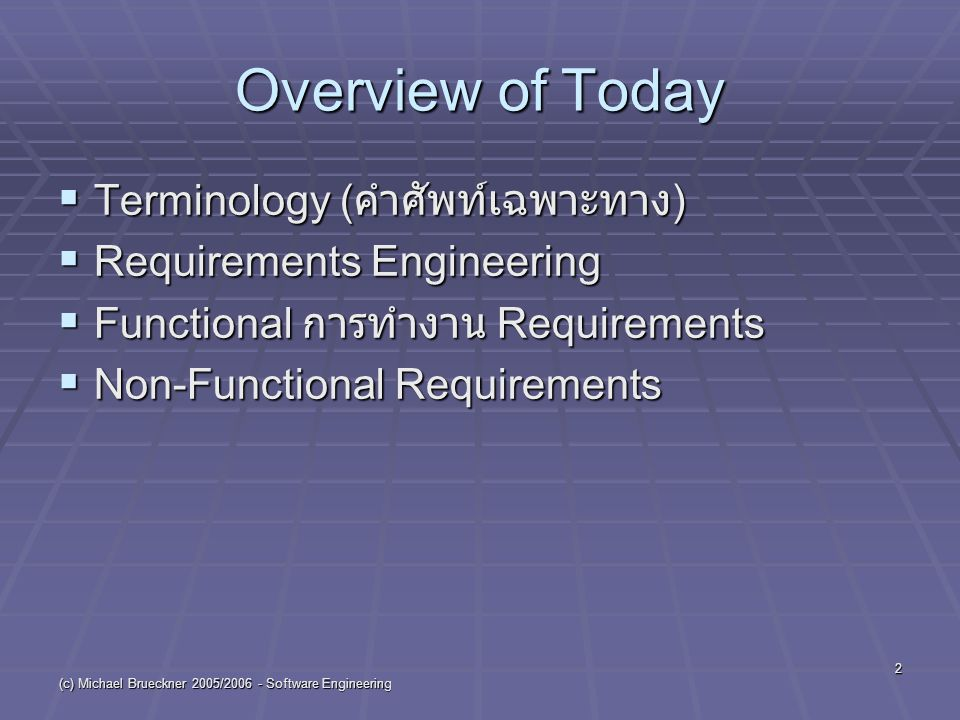 (c) Michael Brueckner 2005/2006 - Software Engineering 2 Overview of Today  Terminology ( คำศัพท์เฉพาะทาง )  Requirements Engineering  Functional การทำงาน Requirements  Non-Functional Requirements