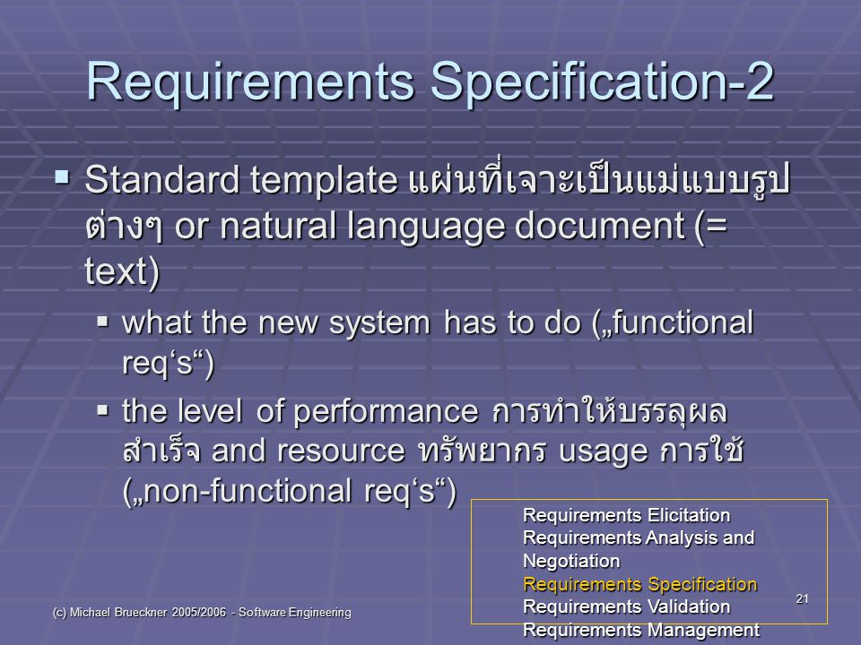 "(c) Michael Brueckner 2005/ Software Engineering 21 Requirements Specification-2  Standard template แผ่นที่เจาะเป็นแม่แบบรูป ต่างๆ or natural language document (= text)  what the new system has to do (""functional req's )  the level of performance การทำให้บรรลุผล สำเร็จ and resource ทรัพยากร usage การใช้ (""non-functional req's ) Requirements Elicitation Requirements Analysis and Negotiation Requirements Specification Requirements Validation Requirements Management"