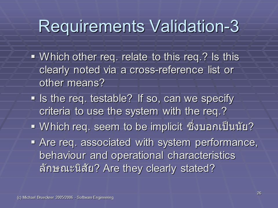 (c) Michael Brueckner 2005/2006 - Software Engineering 26 Requirements Validation-3  Which other req. relate to this req.? Is this clearly noted via