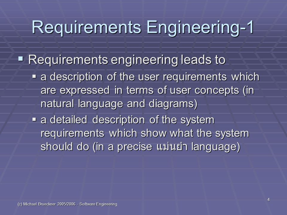 "(c) Michael Brueckner 2005/2006 - Software Engineering 5 Requirements Engineering-2  Purpose ความต้องการ of RE  identify ระบุชื่อ which data and processes we need  determine ค้นความจริงอย่างแน่วแน่ the functional and non-functional requirements  show several business options in ""user language  specify กำหนด requirements without computer language or technology details"