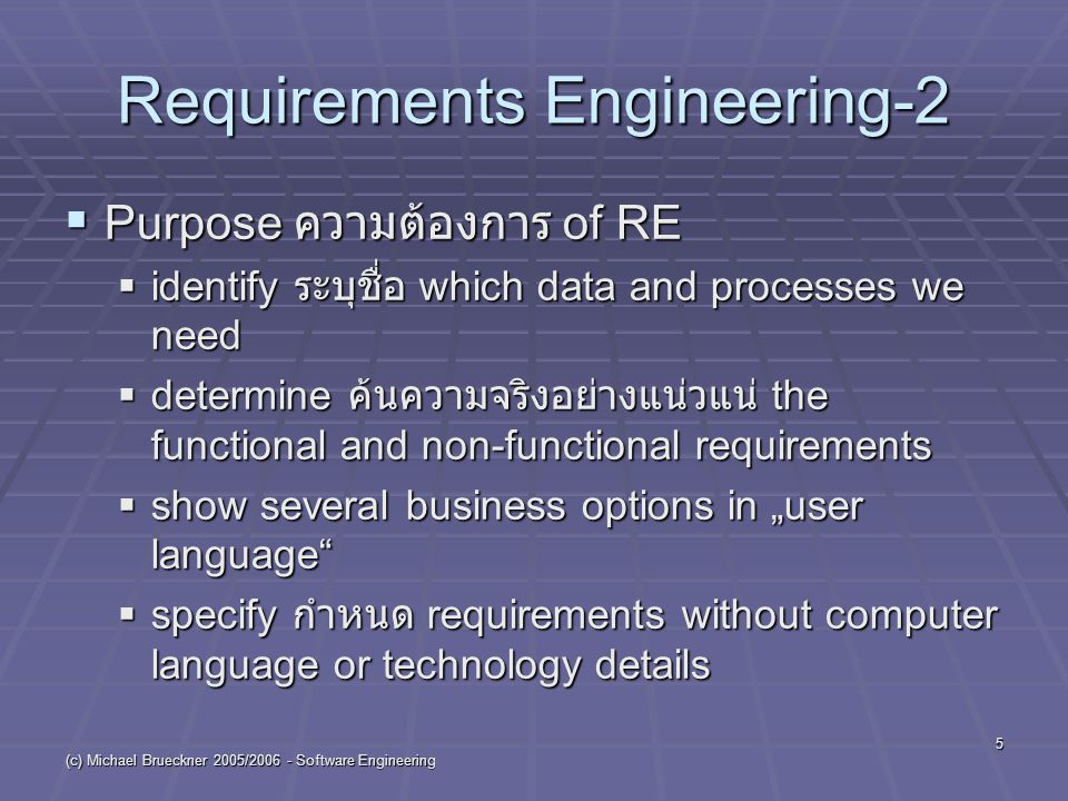 "(c) Michael Brueckner 2005/ Software Engineering 5 Requirements Engineering-2  Purpose ความต้องการ of RE  identify ระบุชื่อ which data and processes we need  determine ค้นความจริงอย่างแน่วแน่ the functional and non-functional requirements  show several business options in ""user language  specify กำหนด requirements without computer language or technology details"