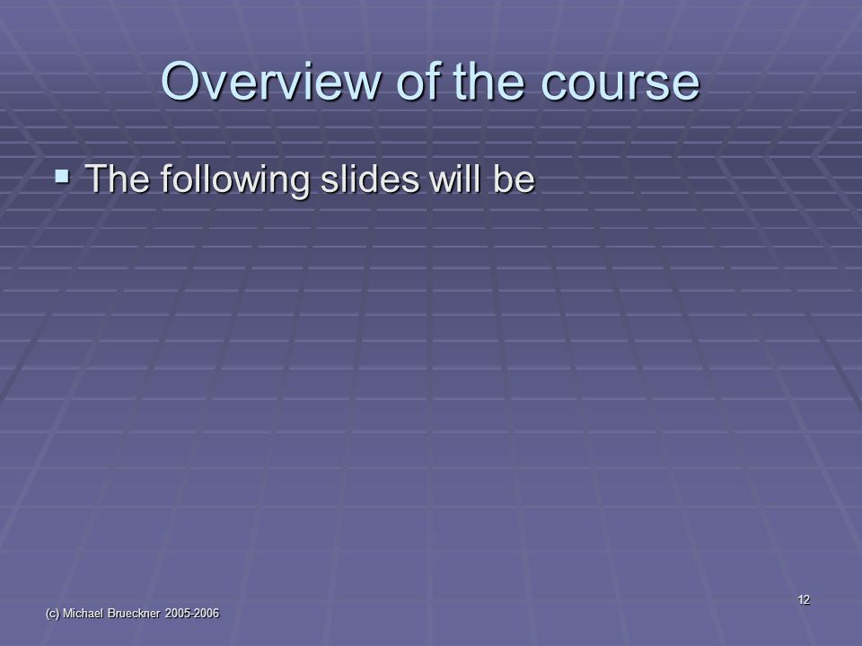 (c) Michael Brueckner Overview of the course  The following slides will be