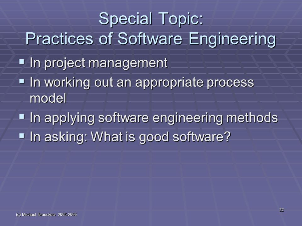 (c) Michael Brueckner Special Topic: Practices of Software Engineering  In project management  In working out an appropriate process model  In applying software engineering methods  In asking: What is good software