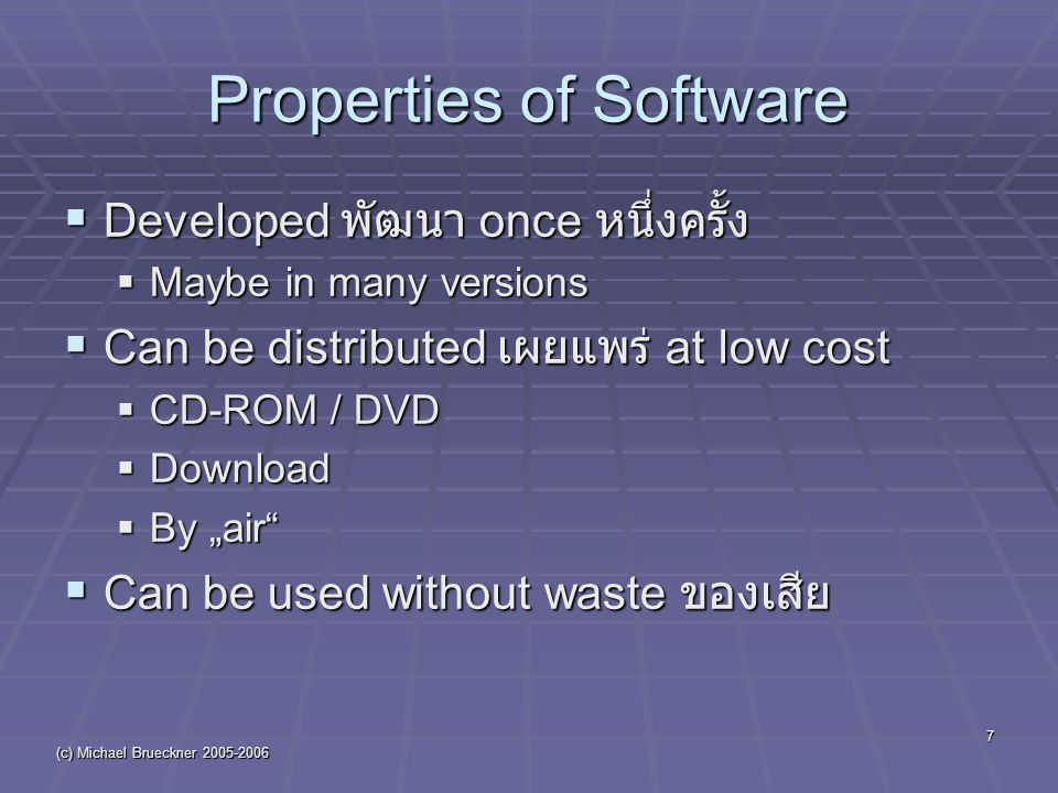 "(c) Michael Brueckner Properties of Software  Developed พัฒนา once หนึ่งครั้ง  Maybe in many versions  Can be distributed เผยแพร่ at low cost  CD-ROM / DVD  Download  By ""air  Can be used without waste ของเสีย"