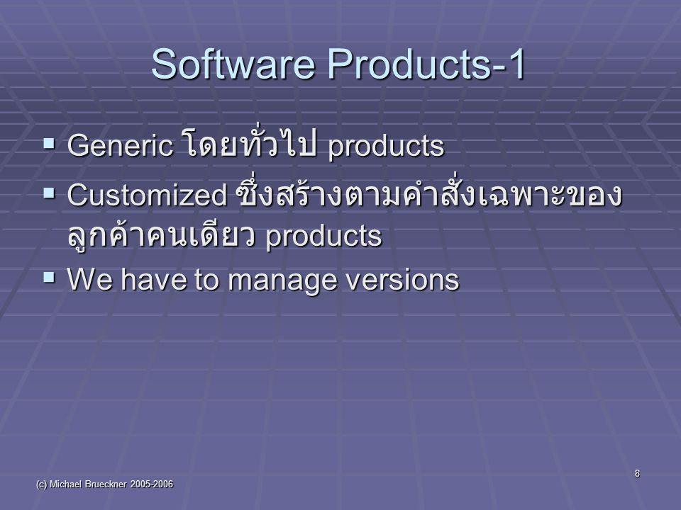 (c) Michael Brueckner 2005-2006 8 Software Products-1  Generic โดยทั่วไป products  Customized ซึ่งสร้างตามคำสั่งเฉพาะของ ลูกค้าคนเดียว products  We have to manage versions