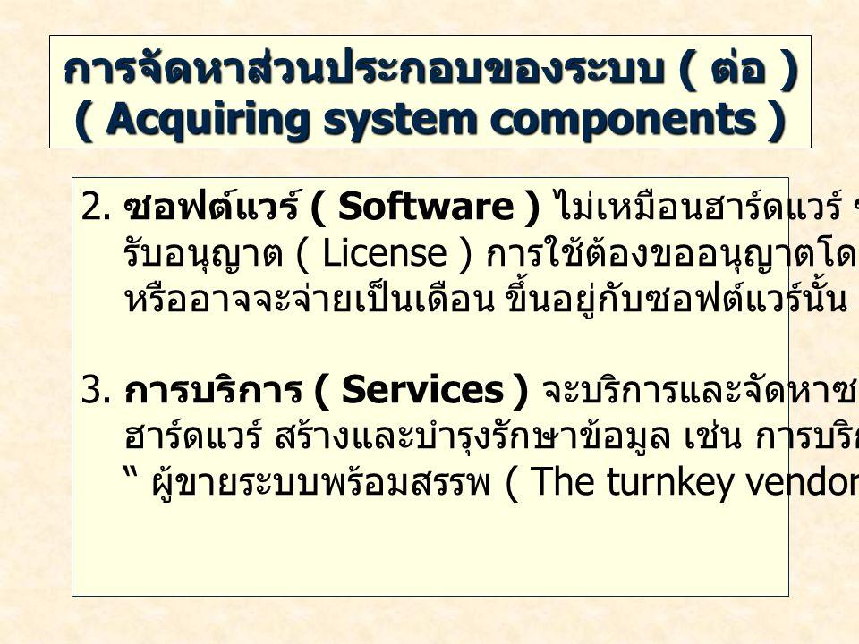 การจัดหาส่วนประกอบของระบบ ( ต่อ ) ( Acquiring system components ) 2. ซอฟต์แวร์ ( Software ) ไม่เหมือนฮาร์ดแวร์ ซอฟต์แวร์จะต้องได้ รับอนุญาต ( License