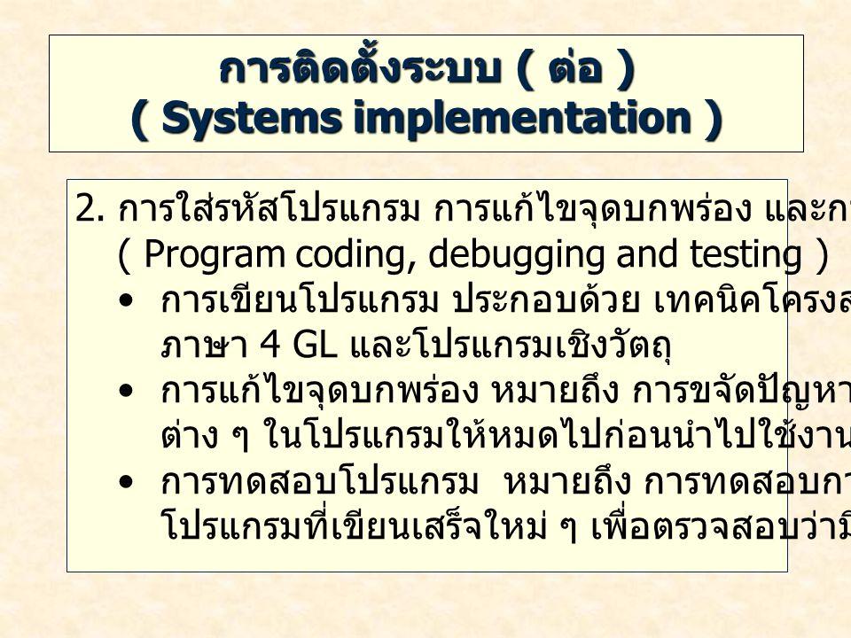 การติดตั้งระบบ ( ต่อ ) ( Systems implementation ) 2. การใส่รหัสโปรแกรม การแก้ไขจุดบกพร่อง และการทดสอบ ( Program coding, debugging and testing ) การเขี
