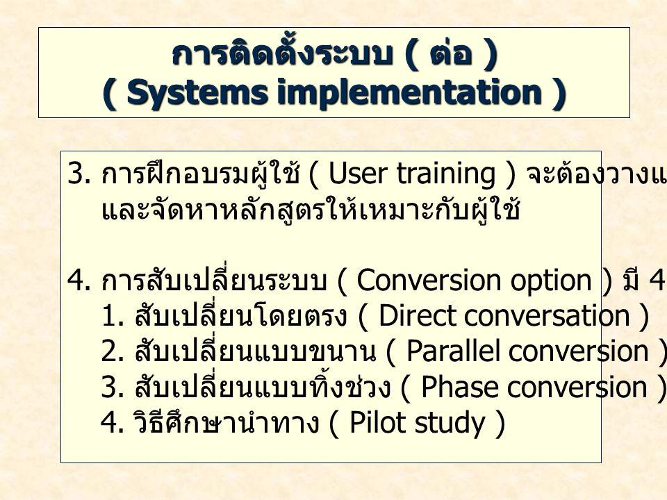 การติดตั้งระบบ ( ต่อ ) ( Systems implementation ) 3. การฝึกอบรมผู้ใช้ ( User training ) จะต้องวางแผนการอบรม และจัดหาหลักสูตรให้เหมาะกับผู้ใช้ 4. การสั
