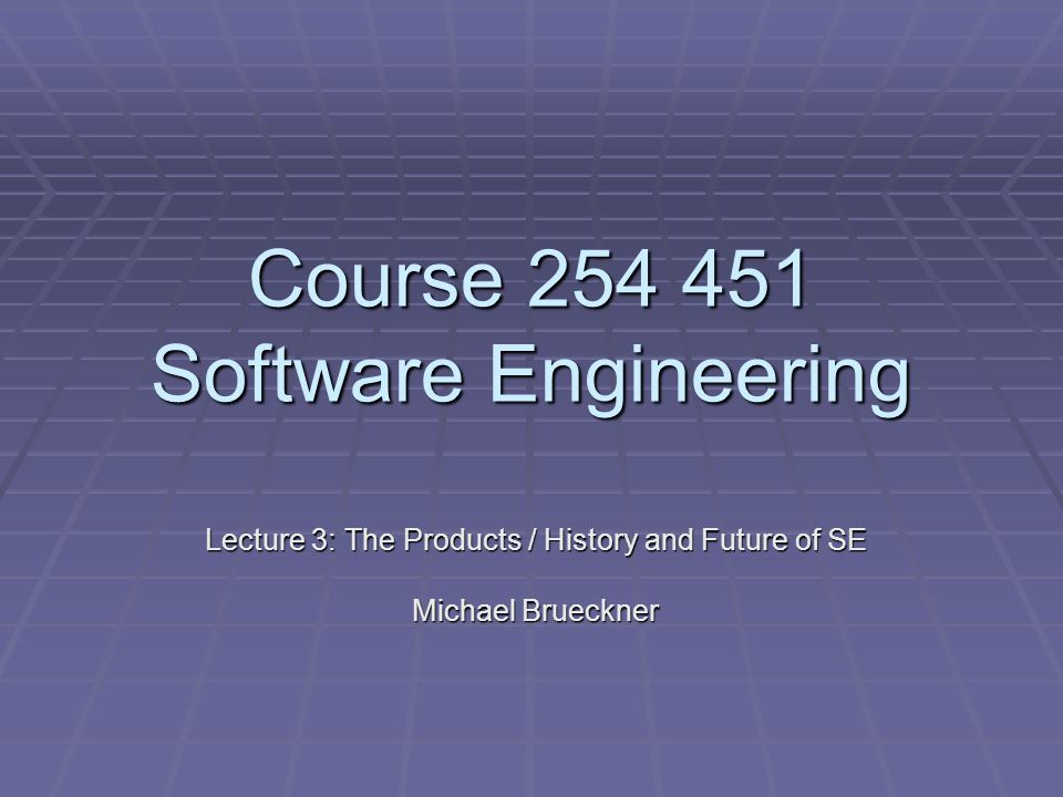 Course 254 451 Software Engineering Lecture 3: The Products / History and Future of SE Michael Brueckner