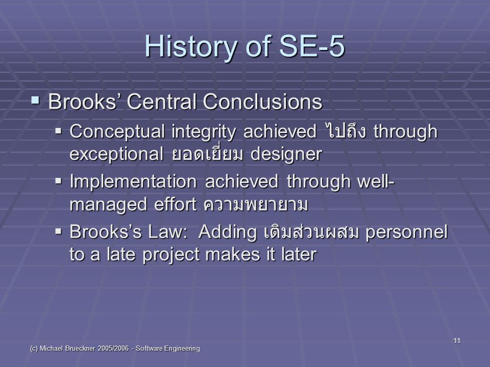 (c) Michael Brueckner 2005/2006 - Software Engineering 11 History of SE-5  Brooks' Central Conclusions  Conceptual integrity achieved ไปถึง through exceptional ยอดเยี่ยม designer  Implementation achieved through well- managed effort ความพยายาม  Brooks's Law: Adding เติมส่วนผสม personnel to a late project makes it later