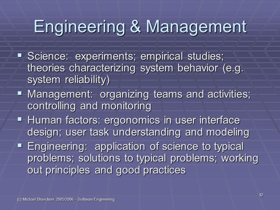 (c) Michael Brueckner 2005/2006 - Software Engineering 12 Engineering & Management  Science: experiments; empirical studies; theories characterizing system behavior (e.g.
