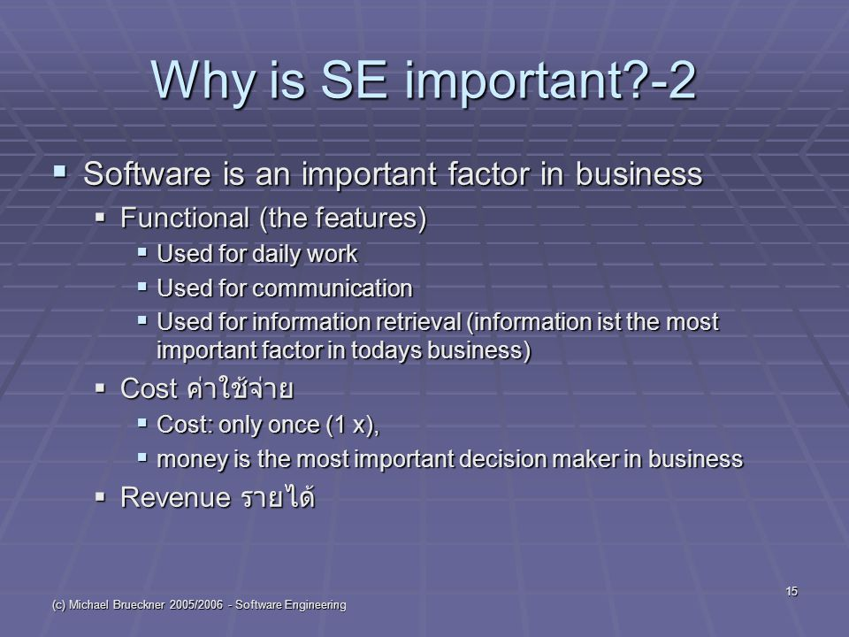 (c) Michael Brueckner 2005/2006 - Software Engineering 15 Why is SE important -2  Software is an important factor in business  Functional (the features)  Used for daily work  Used for communication  Used for information retrieval (information ist the most important factor in todays business)  Cost ค่าใช้จ่าย  Cost: only once (1 x),  money is the most important decision maker in business  Revenue รายได้