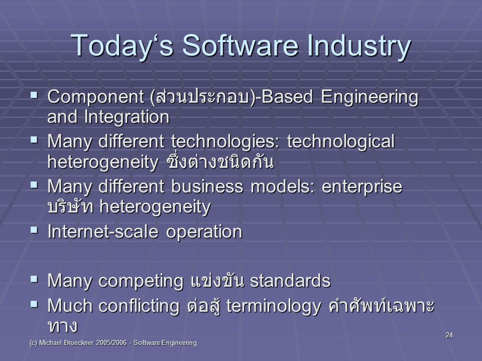 (c) Michael Brueckner 2005/2006 - Software Engineering 24 Today's Software Industry  Component ( ส่วนประกอบ )-Based Engineering and Integration  Many different technologies: technological heterogeneity ซึ่งต่างชนิดกัน  Many different business models: enterprise บริษัท heterogeneity  Internet-scale operation  Many competing แข่งขัน standards  Much conflicting ต่อสู้ terminology คำศัพท์เฉพาะ ทาง