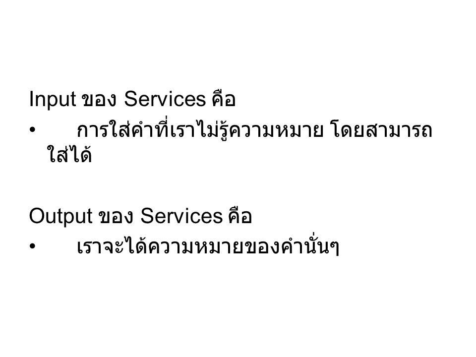 Input ของ Services คือ การใส่คำที่เราไม่รู้ความหมาย โดยสามารถ ใส่ได้ Output ของ Services คือ เราจะได้ความหมายของคำนั่นๆ
