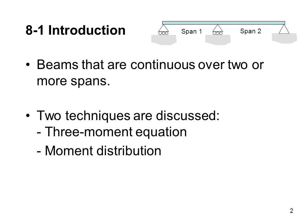 2 8-1 Introduction Beams that are continuous over two or more spans. Two techniques are discussed: - Three-moment equation - Moment distribution Span