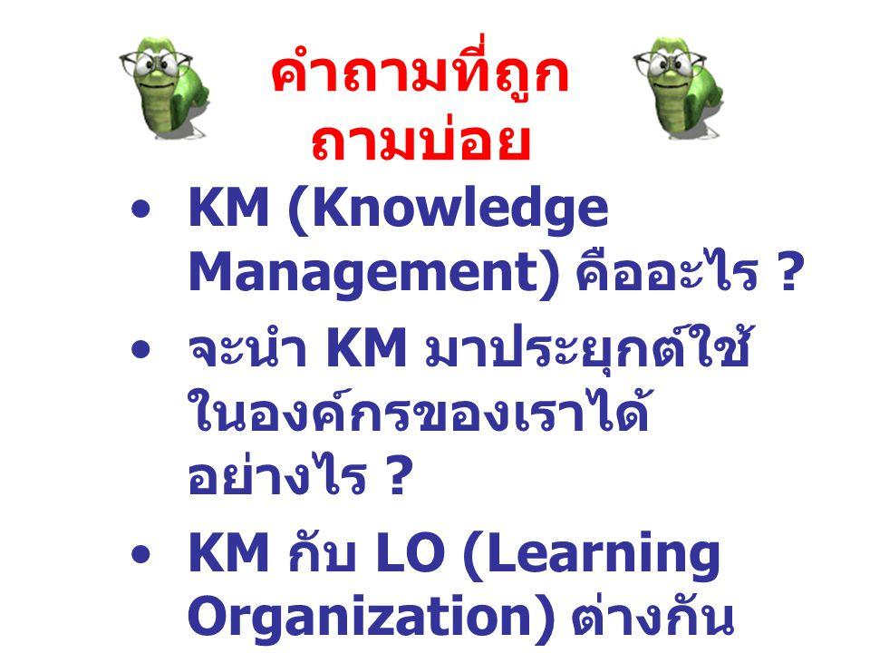 คำถามที่ถูก ถามบ่อย KM (Knowledge Management) คืออะไร ? จะนำ KM มาประยุกต์ใช้ ในองค์กรของเราได้ อย่างไร ? KM กับ LO (Learning Organization) ต่างกัน อย
