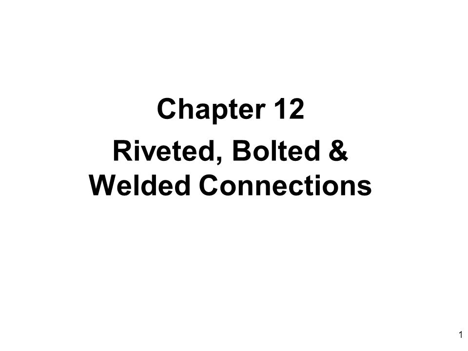 1 Chapter 12 Riveted, Bolted & Welded Connections