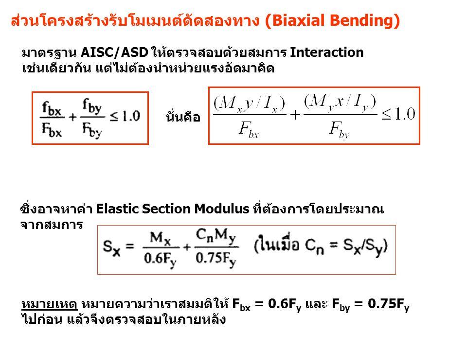 ส่วนโครงสร้างรับโมเมนต์ดัดสองทาง (Biaxial Bending) มาตรฐาน AISC/ASD ให้ตรวจสอบด้วยสมการ Interaction เช่นเดียวกัน แต่ไม่ต้องนำหน่วยแรงอัดมาคิด ซึ่งอาจหาค่า Elastic Section Modulus ที่ต้องการโดยประมาณ จากสมการ หมายเหตุ หมายความว่าเราสมมติให้ F bx = 0.6F y และ F by = 0.75F y ไปก่อน แล้วจึงตรวจสอบในภายหลัง นั่นคือ
