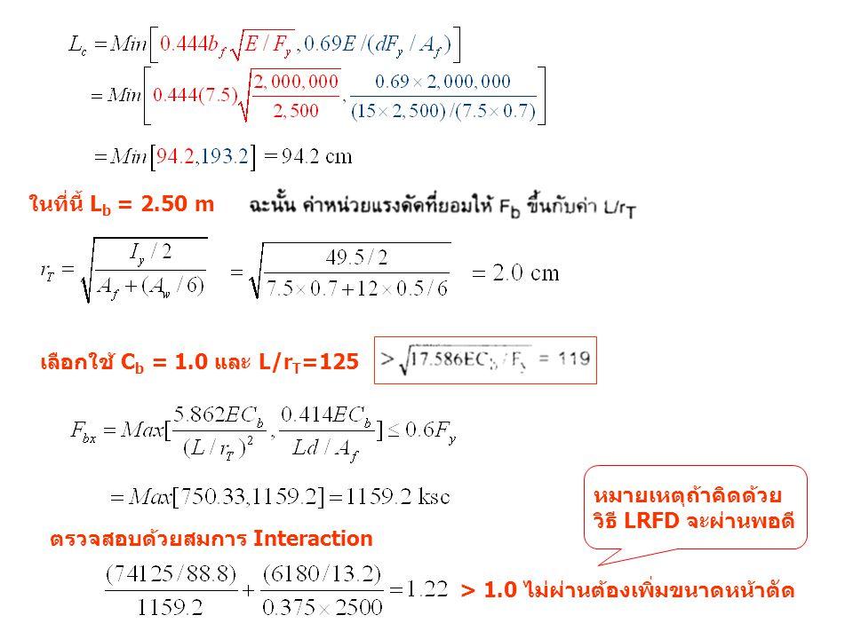ในที่นี้ L b = 2.50 m เลือกใช้ C b = 1.0 และ L/r T =125 ตรวจสอบด้วยสมการ Interaction > 1.0 ไม่ผ่านต้องเพิ่มขนาดหน้าตัด หมายเหตุถ้าคิดด้วย วิธี LRFD จะผ่านพอดี