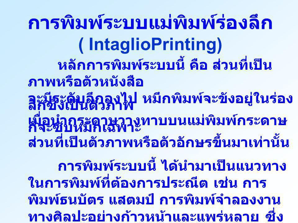 การพิมพ์ระบบแม่พิมพ์ร่องลึก ( IntaglioPrinting) หลักการพิมพ์ระบบนี้ คือ ส่วนที่เป็น ภาพหรือตัวหนังสือ จะมีระดับลึกลงไป หมึกพิมพ์จะขังอยู่ในร่อง ลึกซึ่