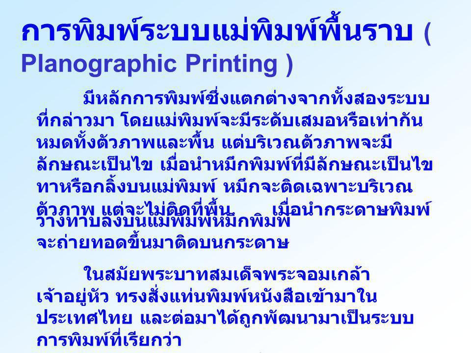 การพิมพ์ระบบแม่พิมพ์พื้นราบ ( Planographic Printing ) มีหลักการพิมพ์ซึ่งแตกต่างจากทั้งสองระบบ ที่กล่าวมา โดยแม่พิมพ์จะมีระดับเสมอหรือเท่ากัน หมดทั้งตั