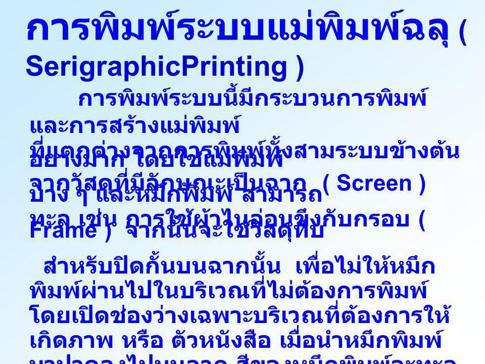 การพิมพ์ระบบแม่พิมพ์ฉลุ ( SerigraphicPrinting ) การพิมพ์ระบบนี้มีกระบวนการพิมพ์ และการสร้างแม่พิมพ์ ที่แตกต่างจากการพิมพ์ทั้งสามระบบข้างต้น อย่างมาก โ
