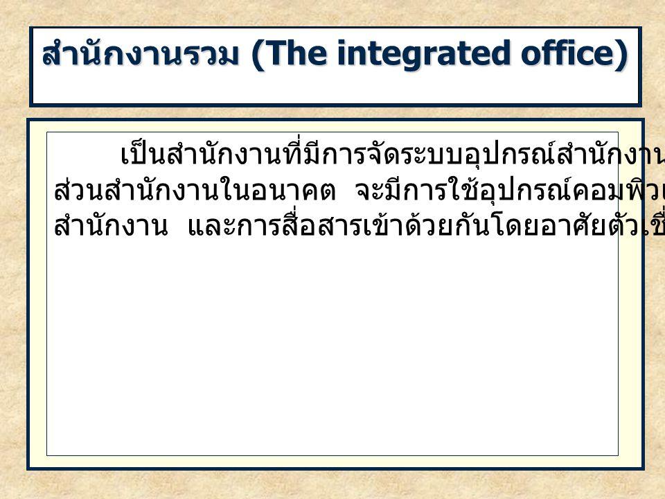 สำนักงานรวม (The integrated office) เป็นสำนักงานที่มีการจัดระบบอุปกรณ์สำนักงานให้เชื่อมกัน ส่วนสำนักงานในอนาคต จะมีการใช้อุปกรณ์คอมพิวเตอร์ เครื่องใช้