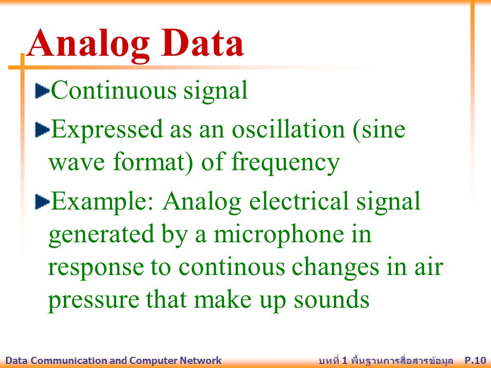 P.10Data Communication and Computer Network บทที่ 1 พื้นฐานการสื่อสารข้อมูล Analog Data Continuous signal Expressed as an oscillation (sine wave forma